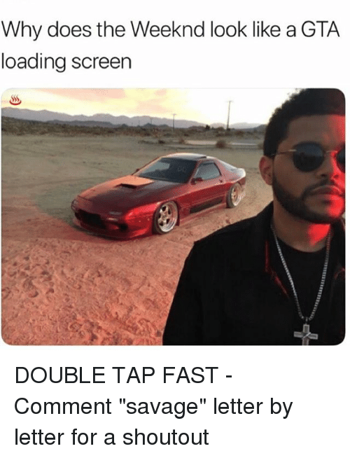 "Memes, Savage, and The Weeknd: Why does the Weeknd look like a GTA  loading screen DOUBLE TAP FAST - Comment ""savage"" letter by letter for a shoutout"