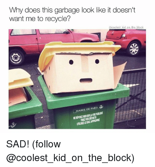 Memes, Paris, and Sad: Why does this garbage look like it doesn't  want me to recycle?  @coolest kid on the block  MAIRIE DE PARIS  UTLISEZ  LE BAC APPROPRE SAD! (follow @coolest_kid_on_the_block)