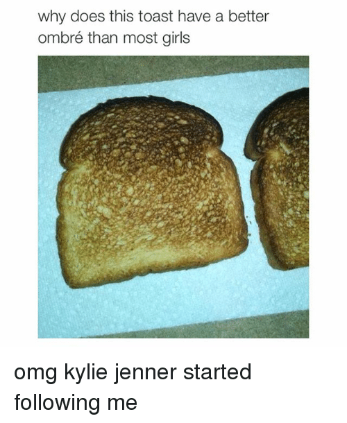 ombre: why does this toast have a better  ombré than most girls omg kylie jenner started following me