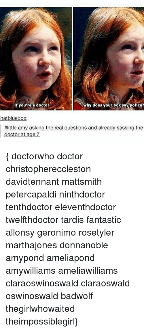 Doctor, Memes, and Police: why does your box say police?  If you're a doctor  hat bluebox.  tilittle amy asking the real questions and already sassing the  doctor at age 7 { doctorwho doctor christophereccleston davidtennant mattsmith petercapaldi ninthdoctor tenthdoctor eleventhdoctor twelfthdoctor tardis fantastic allonsy geronimo rosetyler marthajones donnanoble amypond ameliapond amywilliams ameliawilliams claraoswinoswald claraoswald oswinoswald badwolf thegirlwhowaited theimpossiblegirl}