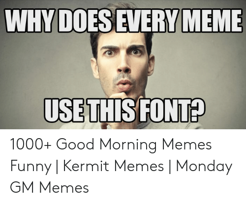 Funny Kermit Memes: WHY DOESEVERY MEME  USE THIS FONT? 1000+ Good Morning Memes Funny | Kermit Memes | Monday GM Memes