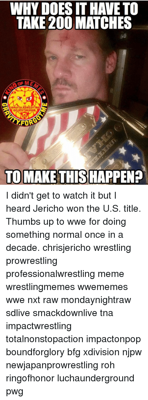 Thumb Up: WHY DOESITHAVETO  TAKE 200 MATCHES  on InSTAGRAm  FOR  TO MAKE THIS HAPPEN? I didn't get to watch it but I heard Jericho won the U.S. title. Thumbs up to wwe for doing something normal once in a decade. chrisjericho wrestling prowrestling professionalwrestling meme wrestlingmemes wwememes wwe nxt raw mondaynightraw sdlive smackdownlive tna impactwrestling totalnonstopaction impactonpop boundforglory bfg xdivision njpw newjapanprowrestling roh ringofhonor luchaunderground pwg