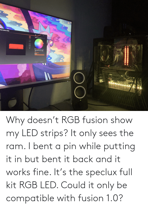 bent: Why doesn't RGB fusion show my LED strips? It only sees the ram. I bent a pin while putting it in but bent it back and it works fine. It's the speclux full kit RGB LED. Could it only be compatible with fusion 1.0?