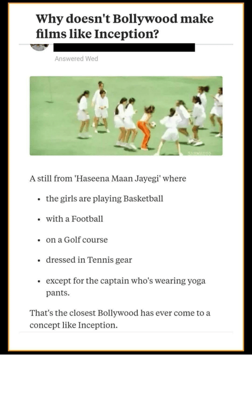Basketball, Football, and Girls: Why doesn't Bollywood make  films like Inception?  Answered Wed  SHEWAKOO  A still from 'Haseena Maan Jayegi' where  the girls are playing Basketball  with a Football  on a Golf course  dressed in Tennis gear  except for the captain who's wearing yoga  pants  That's the closest Bollywood has ever come to a  concept like Inception. Inception?? more like contraception ...