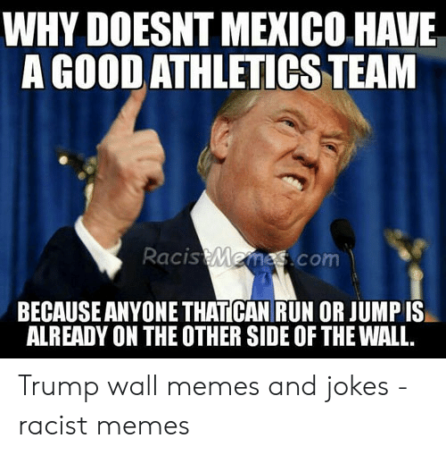 Funny Racist Memes: WHY DOESNT MEXICO HAVE  A GOOD ATHLETICS TEAM  acis  mes.com  BECAUSE ANYONE THATICAN RUN OR JUMP IS  ALREADY ON THE OTHER SIDE OF THE WALL Trump wall memes and jokes - racist memes