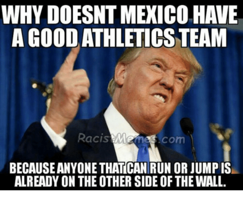 Other Side Of The Wall: WHY DOESNT MEXICO HAVE  A GOOD ATHLETICS TEAM  Racis Memes.com  BECAUSE ANYONE THATICAN RUN OR JUMP IS  ALREADY ON THE OTHER SIDE OF THE WALL.