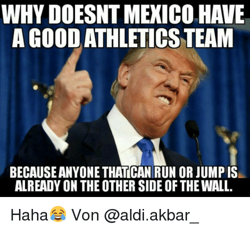 akbar: WHY DOESNT MEXICO HAVE  AGOODATHLETICS TEAM  BECAUSEANYONE THAT CAN RUN OR JUMP IS  ALREADY ON THE OTHER SIDEOF THE WALL Haha😂 Von @aldi.akbar_