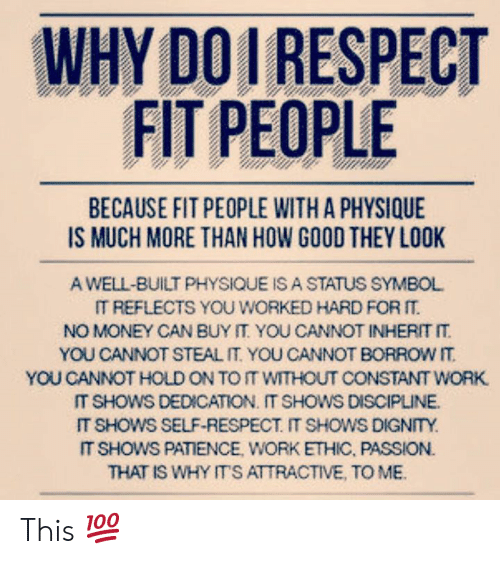 work ethic: WHY DOI RESPECT  FIT PEOPLE  BECAUSE FIT PEOPLE WITH A PHYSIQUE  A WELL-BUILT PHYSIQUE IS A STATUS SYMBOL  IT REFLECTS YOU WORKED HARD FOR  NO MONEY CAN BUY IT YOU CANNOT INHERIT IT  YOU CANNOT STEAL IT YOU CANNOT BORROW IT  YOU CANNOT HOLD ON TO IT WITHOUT CONSTANT WORK  IT SHOWS DEDICATION. IT SHOWS DISCIPLINE  IT SHOWS SELF-RESPECT. IT SHOWS DIGNTY  IT SHOWS PATIENCE, WORK ETHIC, PASSION.  THAT IS WHY ITS ATTRACTIVE, TO MB This 💯