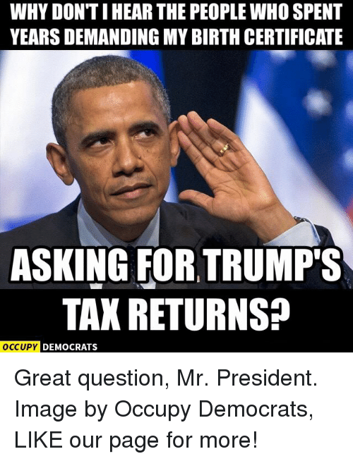 Trump Taxes: WHY DON TIHEAR THE PEOPLE WHO SPENT  YEARSDEMANDING MY BIRTH CERTIFICATE  ASKING FOR TRUMP'S  TAX RETURNSP  OCCUPY DEMOCRATS Great question, Mr. President.  Image by Occupy Democrats, LIKE our page for more!