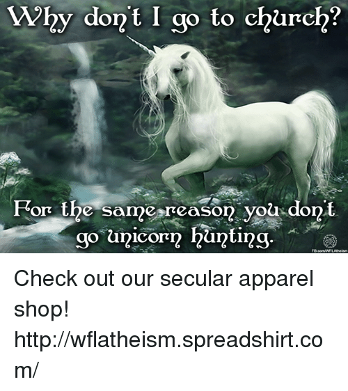memes: Why don't I go to church?  For the same reason you dont  go unicorn hunting  FB  comWWFLAtheism Check out our secular apparel shop! http://wflatheism.spreadshirt.com/