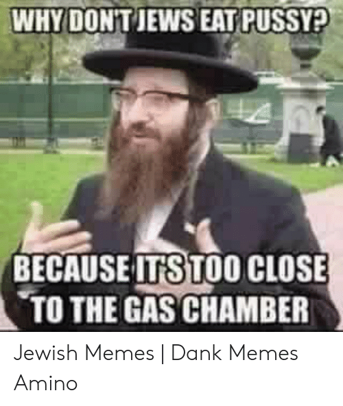 Jewish Memes: WHY DONT JEWS EAT PUSSY?  BECAUSE ITSTOO CLOSE  TO THE GAS CHAMBER Jewish Memes | Dank Memes Amino