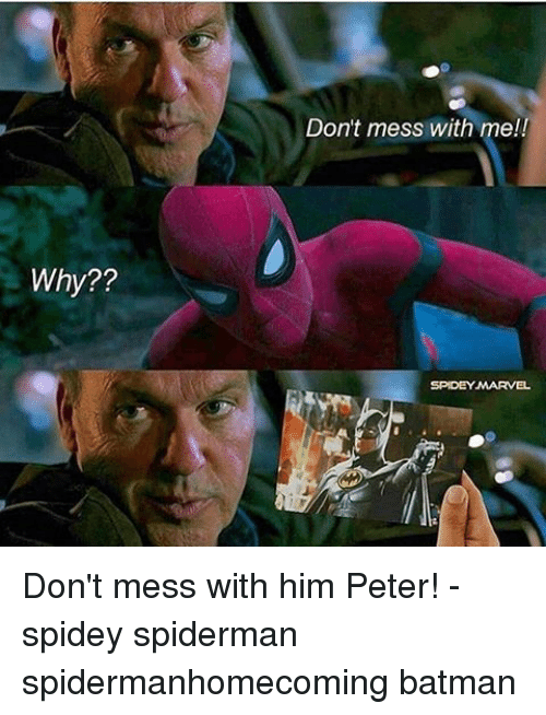 Dont Mess With Me: Why??  Don't mess with me!!  SPIDEY MARVEL Don't mess with him Peter! - spidey spiderman spidermanhomecoming batman