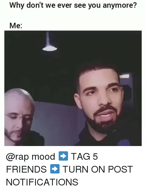 Friends, Memes, and Mood: Why don't we ever see you anymore?  Me: @rap mood ➡️ TAG 5 FRIENDS ➡️ TURN ON POST NOTIFICATIONS