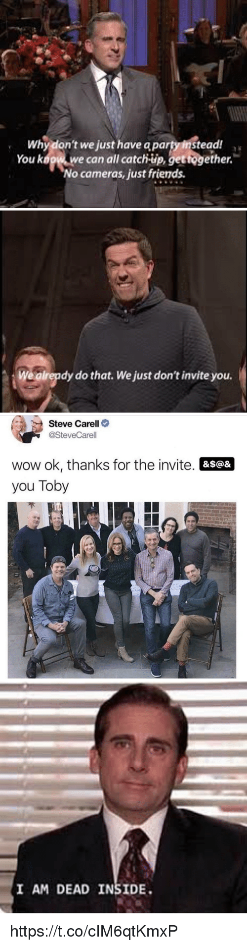 toby: Why don't we just have a party instead  You kogw w  e can all catch-up, gettogether.  No cameras, just friends   Wealrepdy do that. We just don't invite you.   Steve Carell>  @SteveCarell  wow ok, thanks for the invite. &s@&  you Toby   I AM DEAD INSIDE https://t.co/cIM6qtKmxP