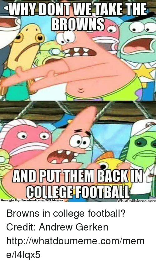 College football: WHY DONT WE TAKE THE  BROWNS  AND PUT  THE IN  COLLEGE FOOTBALL  Brought Bys Facebook.com/NFL Menez  Wha Browns in college football? Credit: Andrew Gerken  http://whatdoumeme.com/meme/l4lqx5