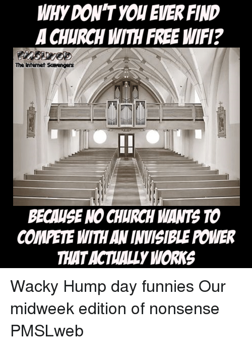 Comete: WHY DON'T YOU EVER FIND  A CHURCH WITH FREE WIFI?  The Internet Scavengers  BECAUSE NO CHURCH WANTS TO  COMETE WITH AN INVISIBLE POWER  THATACTALLY WORKS <p>Wacky Hump day funnies  Our midweek edition of nonsense  PMSLweb </p>