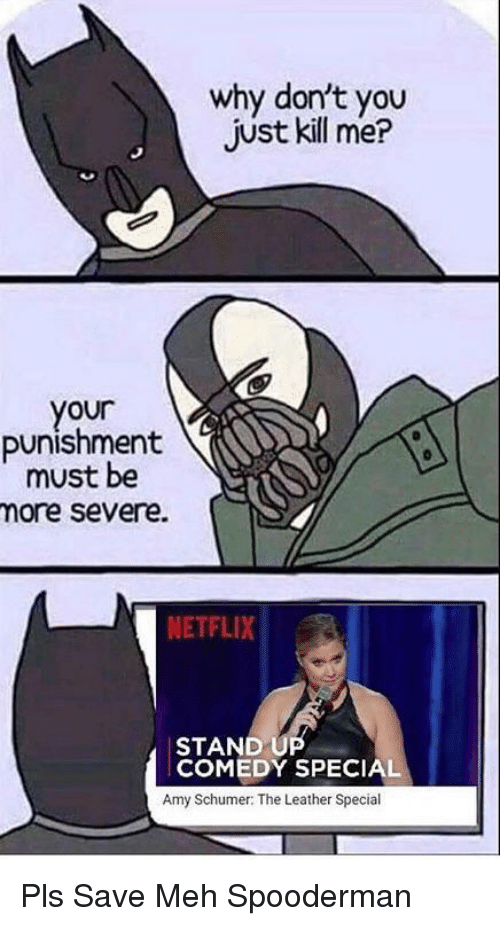Amy Schumer: why don't you  just kill me?  your  punishment  must be  ore severe.  NETFLIX !  STAND UP  COMEDY SPECIAL  Amy Schumer: The Leather Special Pls Save Meh Spooderman