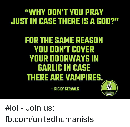 """Vampirism: """"WHY DON'T YOU PRAY  JUST IN CASE THERE IS A GOD?""""  FOR THE SAME REASON  YOU DON'T COVER  YOUR DOORWAYSIN  GARLIC IN CASE  THERE ARE VAMPIRES.  RICKY GERVALS #lol - Join us: fb.com/unitedhumanists"""