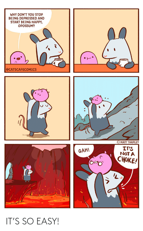 Dont You: WHY DON'T YOU STOP  BEING DEPRESSED AND  START BEING HAPPY,  OPOSSUM?  @CATSCAFECOMICS  © MATT TARPLEY  IT'S  NOT A  CHOICE!  GAH! IT'S SO EASY!