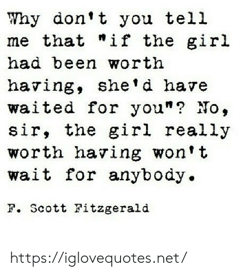 """gir: Why don't you tell  me that """"if the gir.l  had been worth  having, she'd have  waited for you""""? No,  sir, the girl really  worth having won't  wait for anybody.  F. Scott Fitzgerald https://iglovequotes.net/"""