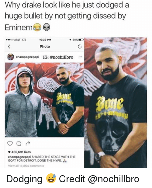 Dissed: Why drake look like he just dodged a  huge bullet by not getting dissed by  Eminem  ·.. o AT&T  LTE  0:39 PM  イ50%  Photo  champagnepapi IG: nochtllbro  460,691 likes  champagnepapi SHARED THE STAGE WITH THE  GOAT FOR DETROIT. DONE THE HYPE.  View all 14,854 comments Dodging 😅 Credit @nochillbro