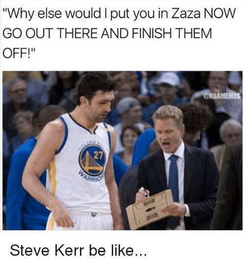 "Be Like, Memes, and Steve Kerr: ""Why else would I put you in Zaza NOW  GO OUT THERE AND FINISH THEM  OFF!  NBAMEMES  27  PR Steve Kerr be like..."