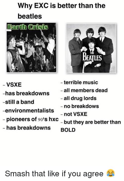 Drugs, Memes, and Music: Why EXC is better than the  beatles  arth Crisis  BEATLES  terrible music  VSXE  all members dead  has breakdowns  all drug lords  -still a band  no breakdows  -environmentalists  not VSXE  pioneers of 90's hxc  but they are better than  has breakdowns  BOLD Smash that like if you agree 😂