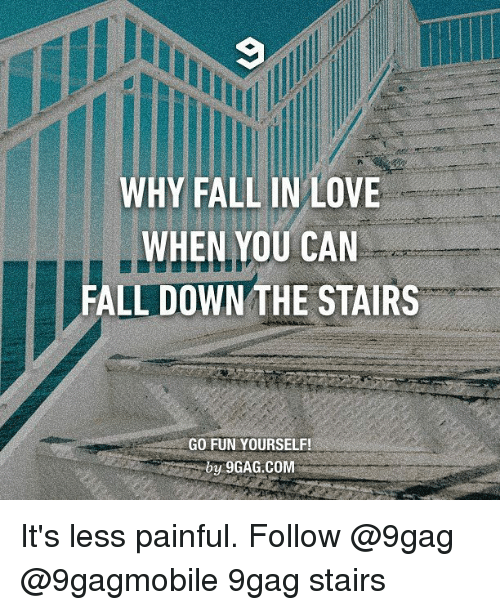 Falling Down The Stairs: WHY FALL IN LOVE  WHEN YOU CAN  FALL DOWN THE STAIRS  GO FUN YOURSELF!  by 9GAG.COM It's less painful. Follow @9gag @9gagmobile 9gag stairs