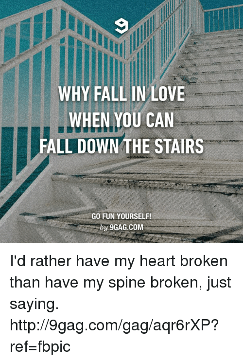 Falling Down The Stairs: WHY FALL IN LOVE  WHEN YOU CAN  FALL DOWN THE STAIRS  GO FUN YOURSELF!  by 9GAG.COM I'd rather have my heart broken than have my spine broken, just saying. http://9gag.com/gag/aqr6rXP?ref=fbpic