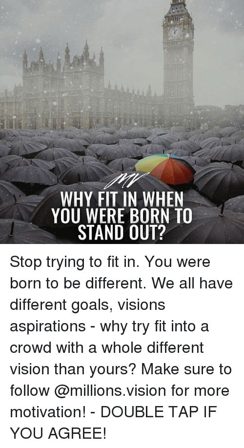 Goals, Memes, and Vision: WHY FIT IN WHEN  YOU WERE BORN TO  STAND OUT? Stop trying to fit in. You were born to be different. We all have different goals, visions aspirations - why try fit into a crowd with a whole different vision than yours? Make sure to follow @millions.vision for more motivation! - DOUBLE TAP IF YOU AGREE!