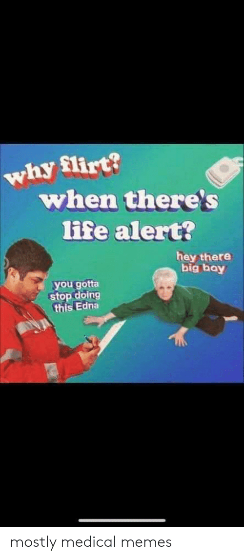 flirt: why flirt?  when there's  life alert?  hey there  big bay  you gotta  stop doing  this Edna mostly medical memes