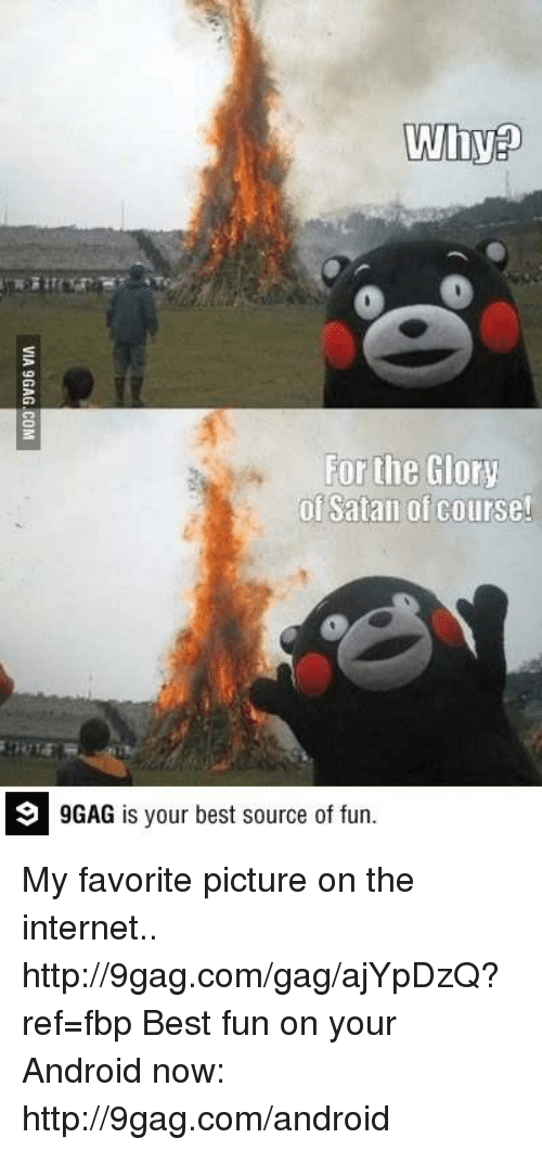 9gag, Android, and Dank: Why  For the Glory  of Satan of course!  9 GAG is your best source of fun. My favorite picture on the internet.. http://9gag.com/gag/ajYpDzQ?ref=fbp  Best fun on your Android now: http://9gag.com/android