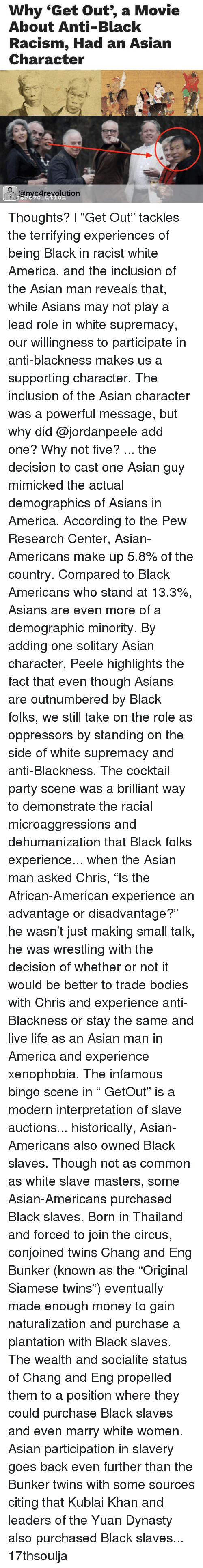 """asian guys: Why """"Get out, a Movie  About Anti-Black  Racism, Had an Asian  Character  @nycArevolution Thoughts? l """"Get Out"""" tackles the terrifying experiences of being Black in racist white America, and the inclusion of the Asian man reveals that, while Asians may not play a lead role in white supremacy, our willingness to participate in anti-blackness makes us a supporting character. The inclusion of the Asian character was a powerful message, but why did @jordanpeele add one? Why not five? ... the decision to cast one Asian guy mimicked the actual demographics of Asians in America. According to the Pew Research Center, Asian-Americans make up 5.8% of the country. Compared to Black Americans who stand at 13.3%, Asians are even more of a demographic minority. By adding one solitary Asian character, Peele highlights the fact that even though Asians are outnumbered by Black folks, we still take on the role as oppressors by standing on the side of white supremacy and anti-Blackness. The cocktail party scene was a brilliant way to demonstrate the racial microaggressions and dehumanization that Black folks experience... when the Asian man asked Chris, """"Is the African-American experience an advantage or disadvantage?"""" he wasn't just making small talk, he was wrestling with the decision of whether or not it would be better to trade bodies with Chris and experience anti-Blackness or stay the same and live life as an Asian man in America and experience xenophobia. The infamous bingo scene in """" GetOut"""" is a modern interpretation of slave auctions... historically, Asian-Americans also owned Black slaves. Though not as common as white slave masters, some Asian-Americans purchased Black slaves. Born in Thailand and forced to join the circus, conjoined twins Chang and Eng Bunker (known as the """"Original Siamese twins"""") eventually made enough money to gain naturalization and purchase a plantation with Black slaves. The wealth and socialite status of Chang and Eng propelled them to """