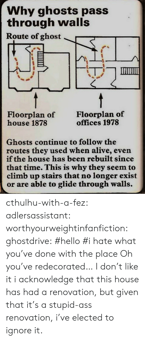 Cthulhu: Why ghosts pass  through walls  Route of ghost  Floorplan of  house 1878  Floorplan of  offices 1978  Ghosts continue to follow the  routes they used when alive, even  if the house has been rebuilt since  that time. This is why they seem to  climb up stairs that no longer exist  or are able to glide through walls. cthulhu-with-a-fez: adlersassistant:  worthyourweightinfanfiction:  ghostdrive:  #hello #i hate what you've done with the place    Oh you've redecorated… I don't like it  i acknowledge that this house has had a renovation, but given that it's a stupid-ass renovation, i've elected to ignore it.