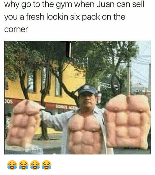 Fresh, Funny, and Gym: why go to the gym when Juan can sell  you a fresh lookin six pack on the  Corner  JOS 😂😂😂😂