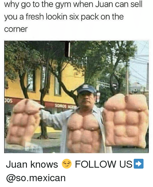 Fresh, Gym, and Memes: why go to the gym when Juan can sell  you a fresh lookin six pack on the  Corner  POS Juan knows 😏 FOLLOW US➡️ @so.mexican