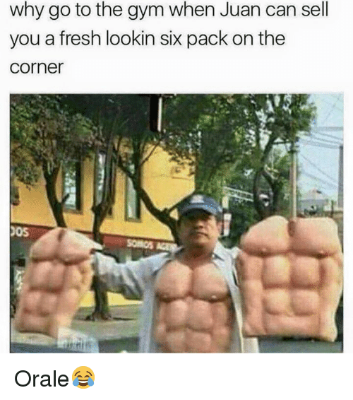 orale: why go to the gym when Juan can sell  you a fresh lookin six pack on the  Corner Orale😂