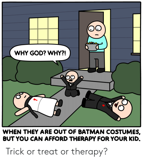 trick or treat: WHY GOD? WHY?!  WHEN THEY ARE OUT OF BATMAN COSTUMES,  BUT YOU CAN AFFORD THERAPY FOR YOUR KID. Trick or treat or therapy?