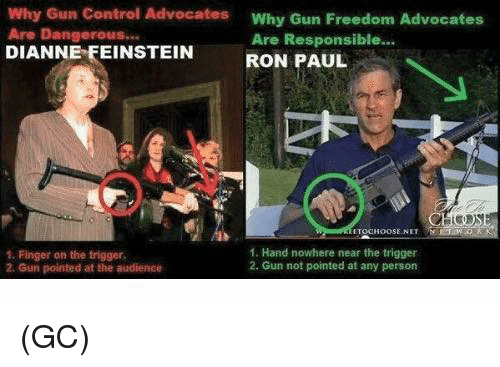 Ron Paul: Why Gun Control Advocates  Why Gun Freedom Advocates  Are Dangerous...  Are Responsible...  DIANNE FEINSTEIN  RON PAUL  ETOOHOOSE NIT  1. Hand nowhere near the trigger  1. Finger on the trigger  2. Gun not pointed at any person  2. Gun pointed at the audience (GC)