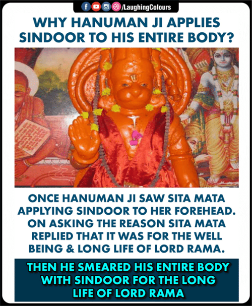Hanuman: WHY HANUMAN JI APPLIES  SINDOOR TO HIS ENTIRE BODY?  ONCE HANUMAN JI SAW SITA MATA  APPLYING SINDOOR TO HER FOREHEAD.  ON ASKING THE REASON SITA MATA  REPLIED THAT IT WAS FOR THE WELL  BEING & LONG LIFE OF LORD RAMA  THEN HE SMEARED HIS ENTIRE BODY  WITH SINDOOR FOR THE LONG  LIFE OF LORD RAMA