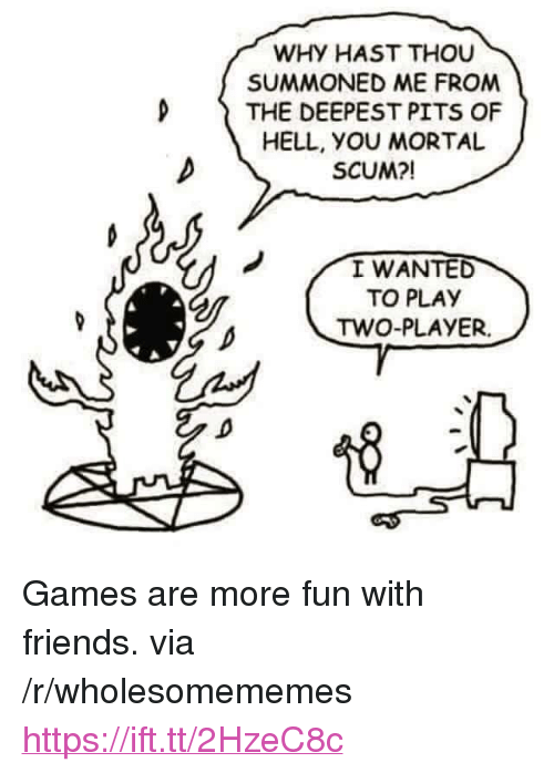 "Pits: WHY HAST THOU  SUMMONED ME FROM  D THE DEEPEST PITS OF  HELL, yOU MORTAL  SCUM?!  I WANTED  TO PLAY  TWO-PLAYER. <p>Games are more fun with friends. via /r/wholesomememes <a href=""https://ift.tt/2HzeC8c"">https://ift.tt/2HzeC8c</a></p>"