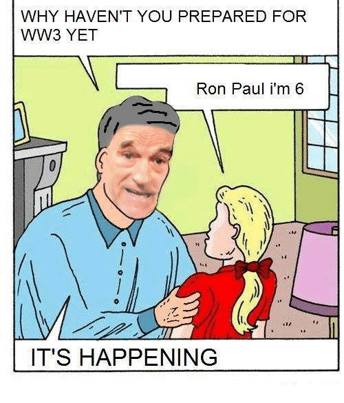 WHY HAVEN'T YOU PREPARED FOR WW3 YET Ron Paul I'm 6 IT'S ...