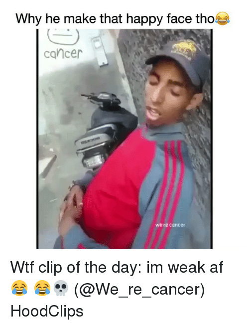 Af, Funny, and Wtf: Why he make that happy face tho  cancer  we re cancer Wtf clip of the day: im weak af 😂 😂💀 (@We_re_cancer) HoodClips