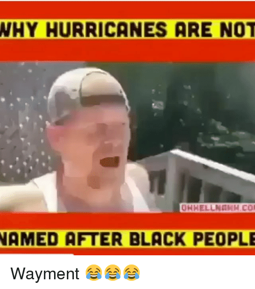 Memes, Black, and Blacked: WHY  HURRICANES ARE NOT  OHHELLNGKH.CO  AMED AFTER BLACK PEOPLE Wayment 😂😂😂