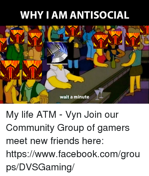 Memes, 🤖, and Atm: WHY I AMANTISOCIAL  wait a minute My life ATM - Vyn  Join our Community Group of gamers meet new friends here: https://www.facebook.com/groups/DVSGaming/