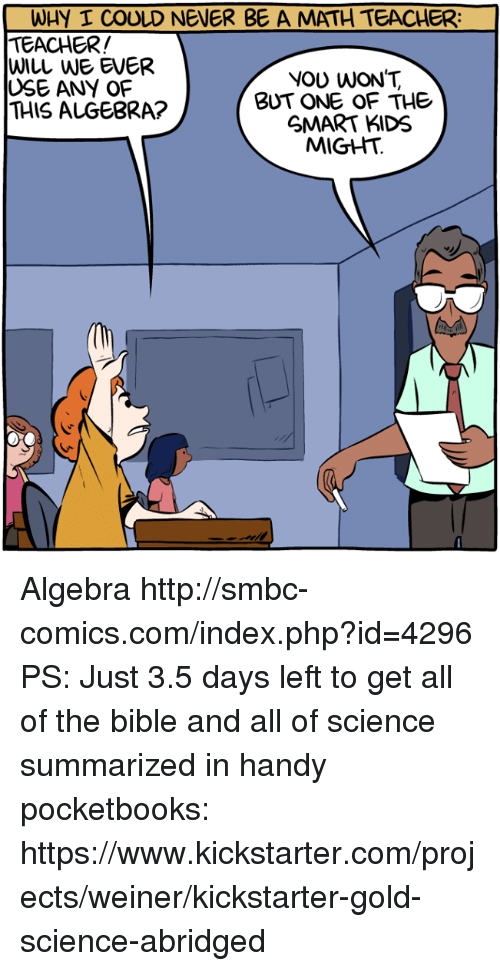 Memes, Teacher, and Bible: WHY I COULD NENER BE A MATH TEACHER:  TEACHER!  WILL WE EVER  USE ANY OF  THIS ALGEBRA?  NOU WON'T  BUT ONE OF THE  GMART KIDS  MIGHT. Algebra http://smbc-comics.com/index.php?id=4296  PS: Just 3.5 days left to get all of the bible and all of science summarized in handy pocketbooks: https://www.kickstarter.com/projects/weiner/kickstarter-gold-science-abridged