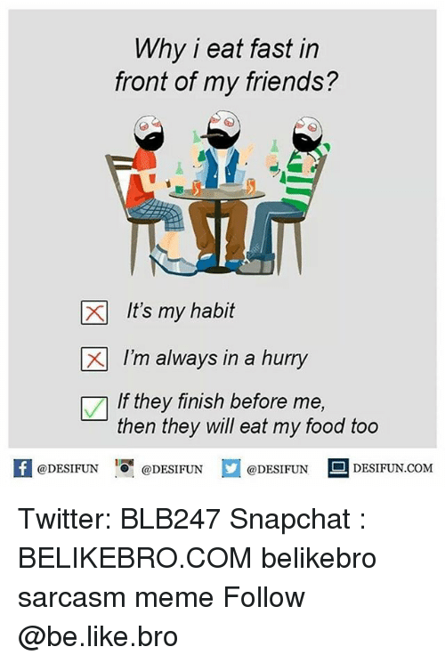 Be Like, Food, and Friends: Why i eat fast in  front of my friends?  XIt's my habit  X1 I'm always in a hurry  If they finish before me,  then they will eat my food too  f@DESIFUN DESIFNDESINDESIFUN.coM Twitter: BLB247 Snapchat : BELIKEBRO.COM belikebro sarcasm meme Follow @be.like.bro