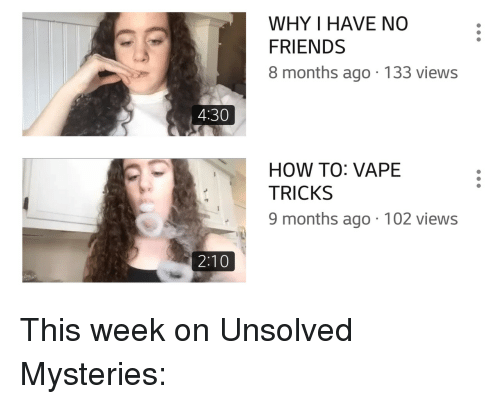 unsolved: WHY I HAVE NO  FRIENDS  8 months ago.133 views  4:30  HOW TO: VAPE  TRICKS  9 months ago 102 views  2:10 This week on Unsolved Mysteries: