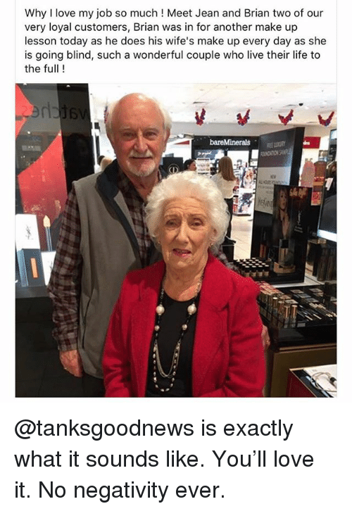 Funny, Life, and Love: Why I love my job so much! Meet Jean and Brian two of our  very loyal customers, Brian was in for another make up  lesson today as he does his wife's make up every day as she  is going blind, such a wonderful couple who live their life to  the full! @tanksgoodnews is exactly what it sounds like. You'll love it. No negativity ever.
