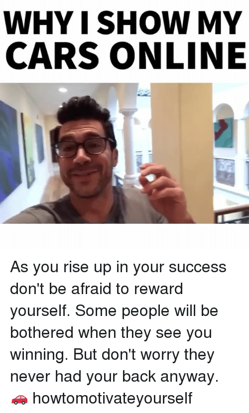 Cars, Memes, and 🤖: WHY I SHOW MY  CARS ONLINE As you rise up in your success don't be afraid to reward yourself. Some people will be bothered when they see you winning. But don't worry they never had your back anyway. 🚗 howtomotivateyourself